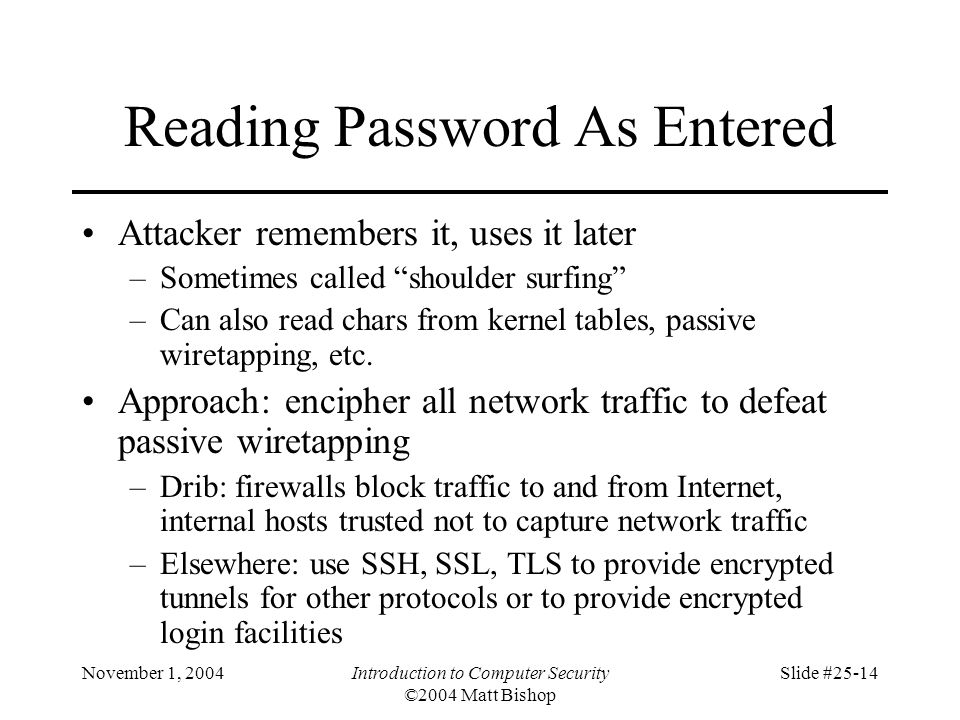 November 1, 2004Introduction to Computer Security ©2004 Matt Bishop Slide #25-14 Reading Password As Entered Attacker remembers it, uses it later –Som
