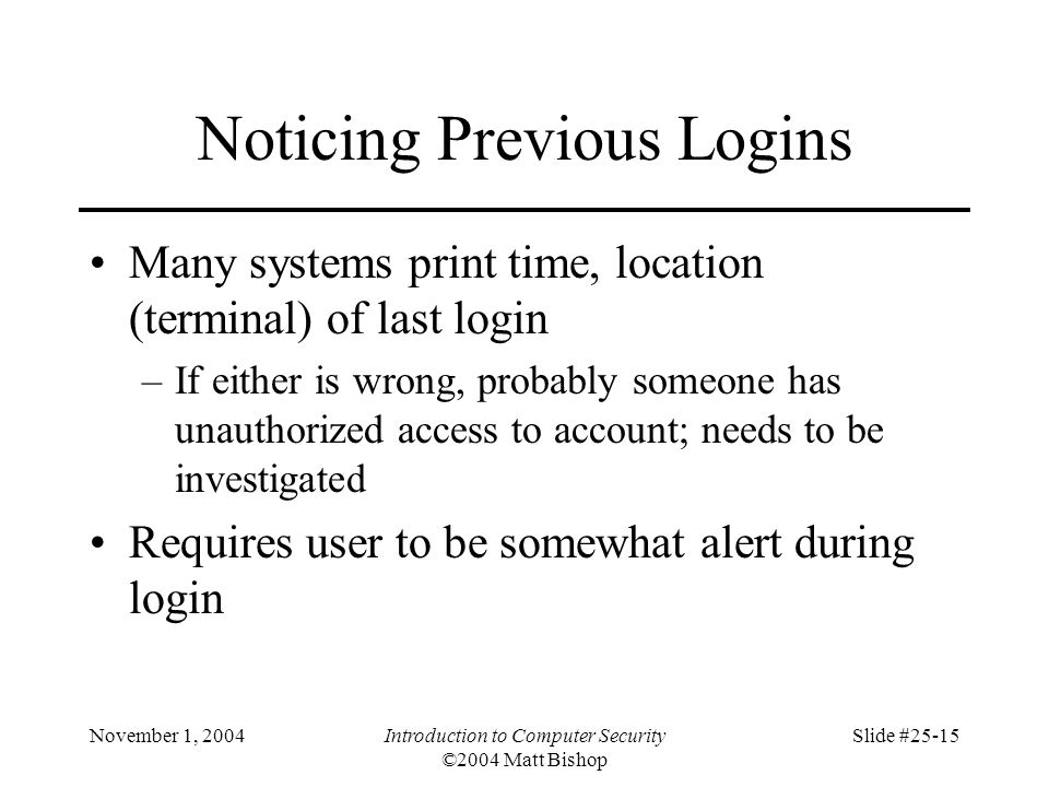 November 1, 2004Introduction to Computer Security ©2004 Matt Bishop Slide #25-15 Noticing Previous Logins Many systems print time, location (terminal)