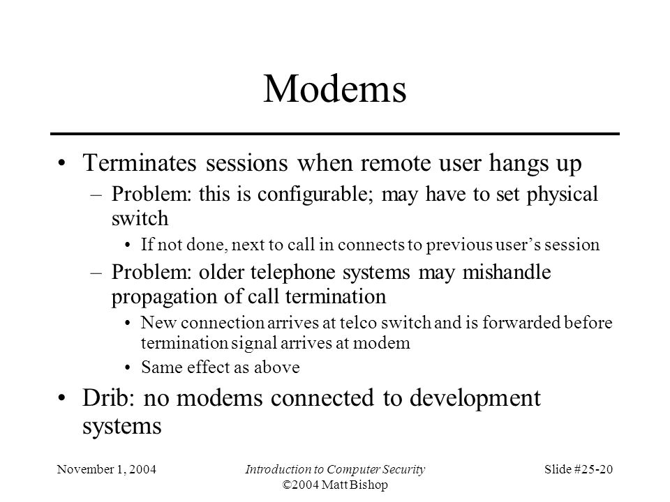 November 1, 2004Introduction to Computer Security ©2004 Matt Bishop Slide #25-20 Modems Terminates sessions when remote user hangs up –Problem: this i