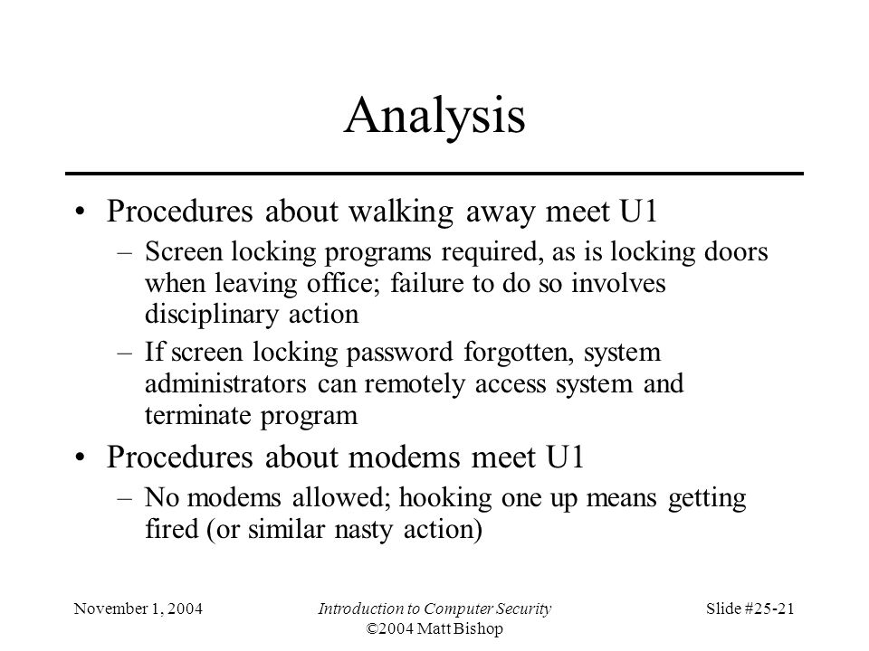 November 1, 2004Introduction to Computer Security ©2004 Matt Bishop Slide #25-21 Analysis Procedures about walking away meet U1 –Screen locking programs required, as is locking doors when leaving office; failure to do so involves disciplinary action –If screen locking password forgotten, system administrators can remotely access system and terminate program Procedures about modems meet U1 –No modems allowed; hooking one up means getting fired (or similar nasty action)