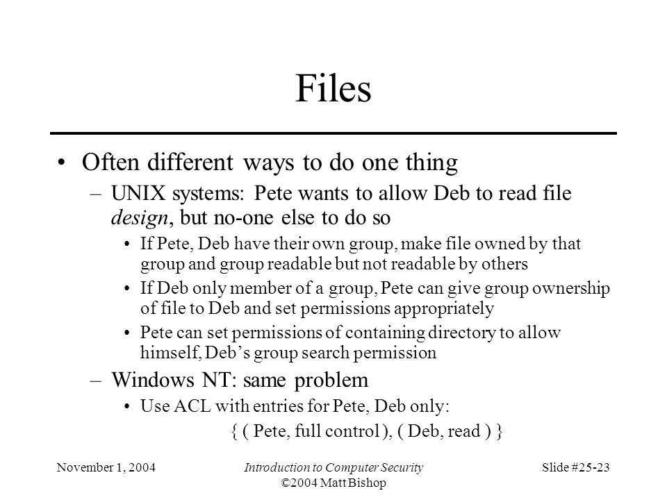 November 1, 2004Introduction to Computer Security ©2004 Matt Bishop Slide #25-23 Files Often different ways to do one thing –UNIX systems: Pete wants