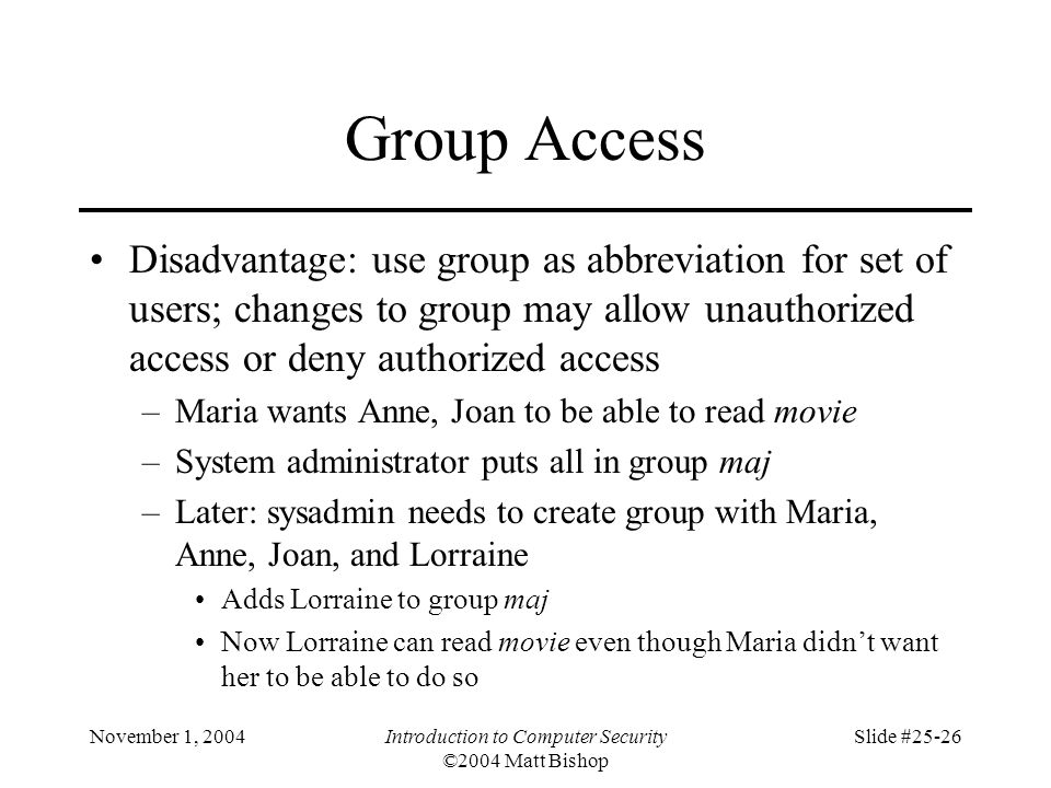 November 1, 2004Introduction to Computer Security ©2004 Matt Bishop Slide #25-26 Group Access Disadvantage: use group as abbreviation for set of users