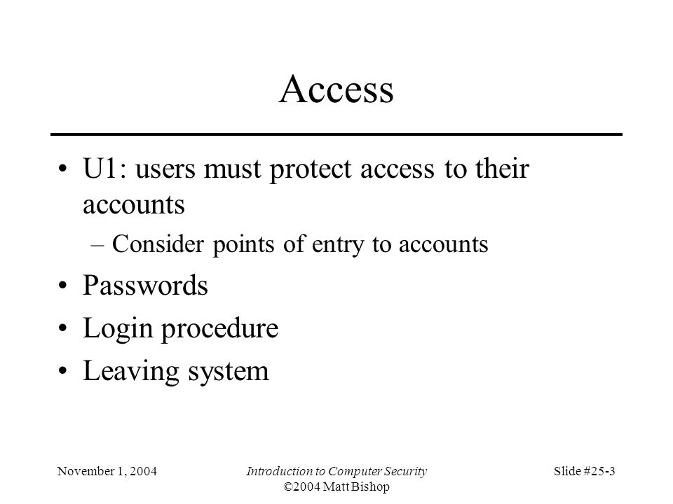 November 1, 2004Introduction to Computer Security ©2004 Matt Bishop Slide #25-3 Access U1: users must protect access to their accounts –Consider point