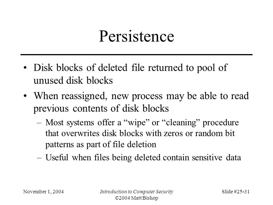 November 1, 2004Introduction to Computer Security ©2004 Matt Bishop Slide #25-31 Persistence Disk blocks of deleted file returned to pool of unused di