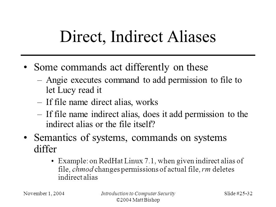 November 1, 2004Introduction to Computer Security ©2004 Matt Bishop Slide #25-32 Direct, Indirect Aliases Some commands act differently on these –Angi