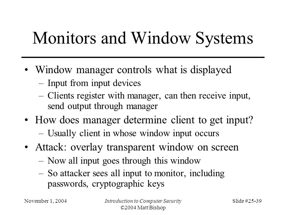 November 1, 2004Introduction to Computer Security ©2004 Matt Bishop Slide #25-39 Monitors and Window Systems Window manager controls what is displayed
