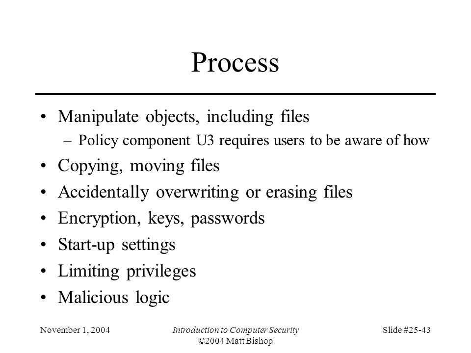November 1, 2004Introduction to Computer Security ©2004 Matt Bishop Slide #25-43 Process Manipulate objects, including files –Policy component U3 requ