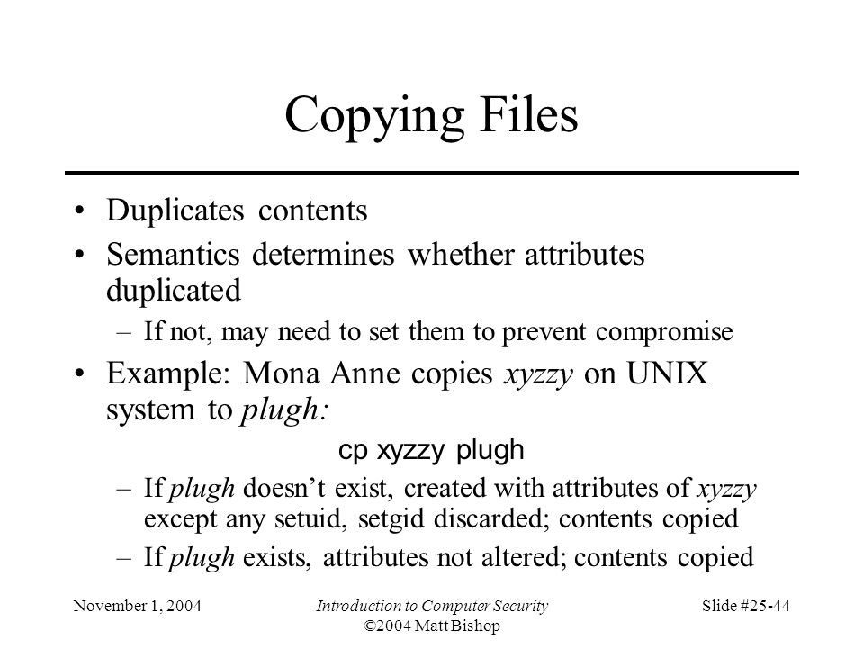 November 1, 2004Introduction to Computer Security ©2004 Matt Bishop Slide #25-44 Copying Files Duplicates contents Semantics determines whether attrib