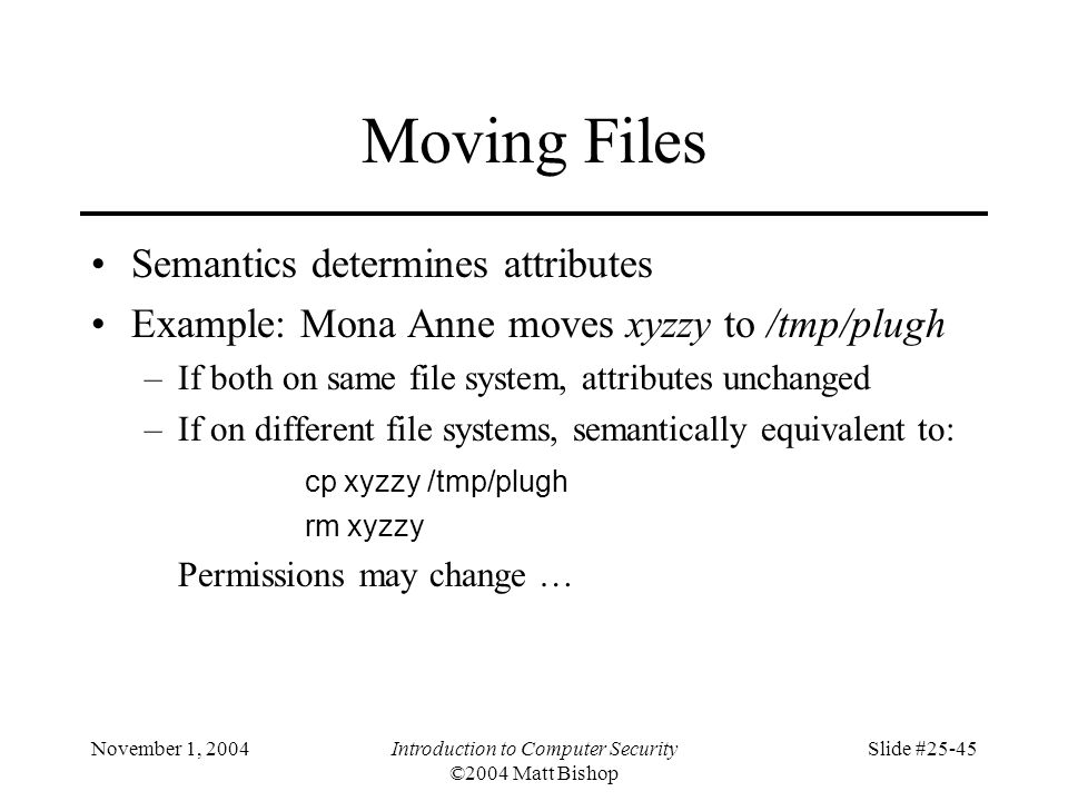 November 1, 2004Introduction to Computer Security ©2004 Matt Bishop Slide #25-45 Moving Files Semantics determines attributes Example: Mona Anne moves