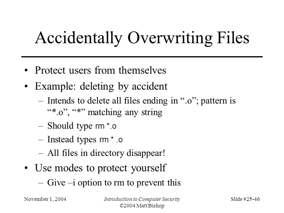 November 1, 2004Introduction to Computer Security ©2004 Matt Bishop Slide #25-46 Accidentally Overwriting Files Protect users from themselves Example: