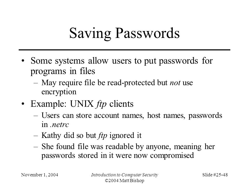 November 1, 2004Introduction to Computer Security ©2004 Matt Bishop Slide #25-48 Saving Passwords Some systems allow users to put passwords for progra