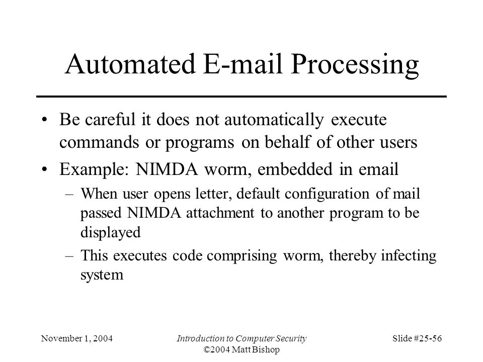 November 1, 2004Introduction to Computer Security ©2004 Matt Bishop Slide #25-56 Automated E-mail Processing Be careful it does not automatically exec