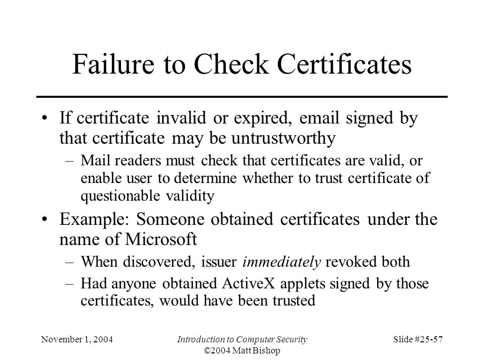 November 1, 2004Introduction to Computer Security ©2004 Matt Bishop Slide #25-57 Failure to Check Certificates If certificate invalid or expired, emai