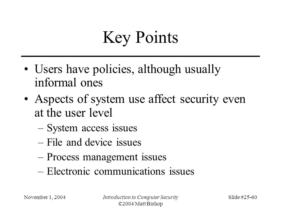 November 1, 2004Introduction to Computer Security ©2004 Matt Bishop Slide #25-60 Key Points Users have policies, although usually informal ones Aspect