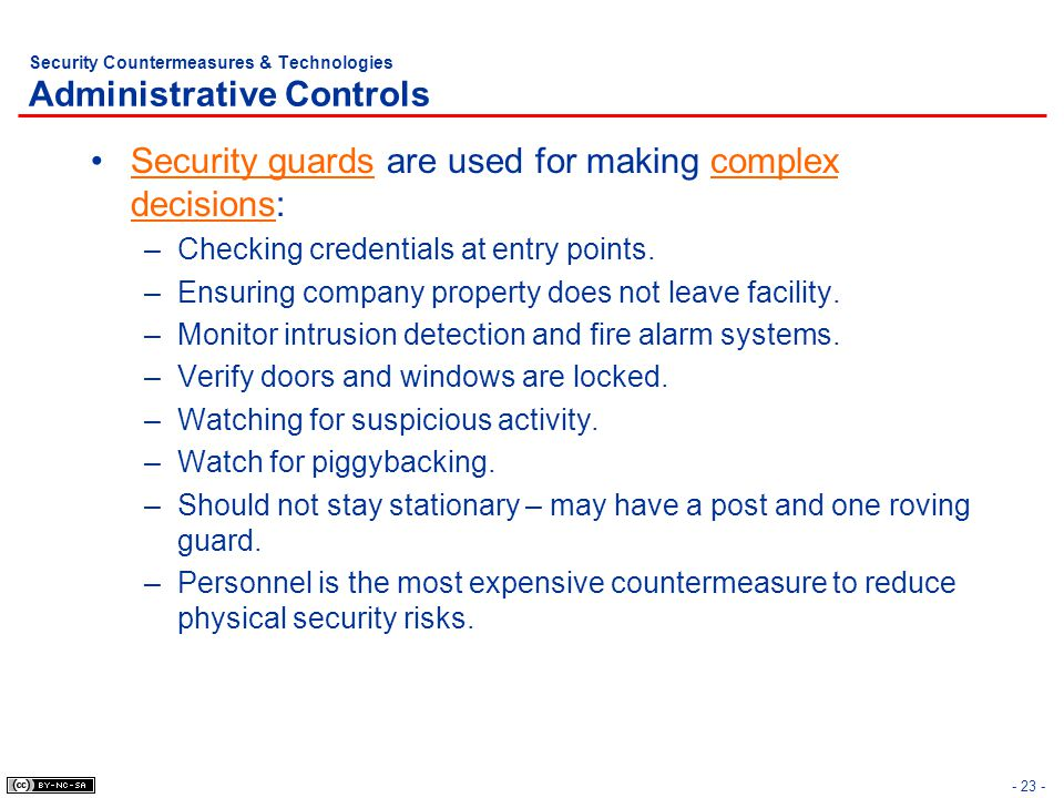 - 23 - Security Countermeasures & Technologies Administrative Controls Security guards are used for making complex decisions: –Checking credentials at