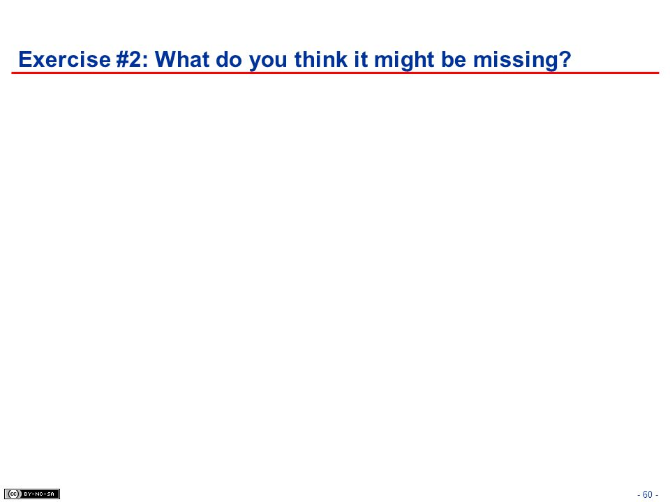 Exercise #2: What do you think it might be missing? - 60 -