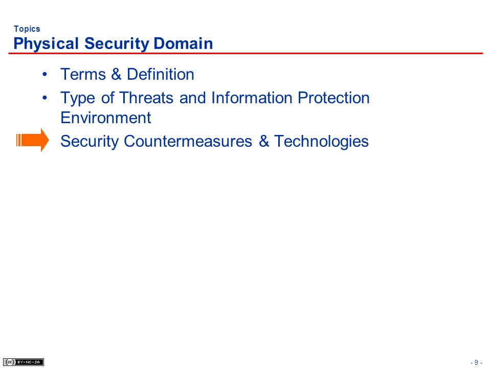 - 9 - Topics Physical Security Domain Terms & Definition Type of Threats and Information Protection Environment Security Countermeasures & Technologie