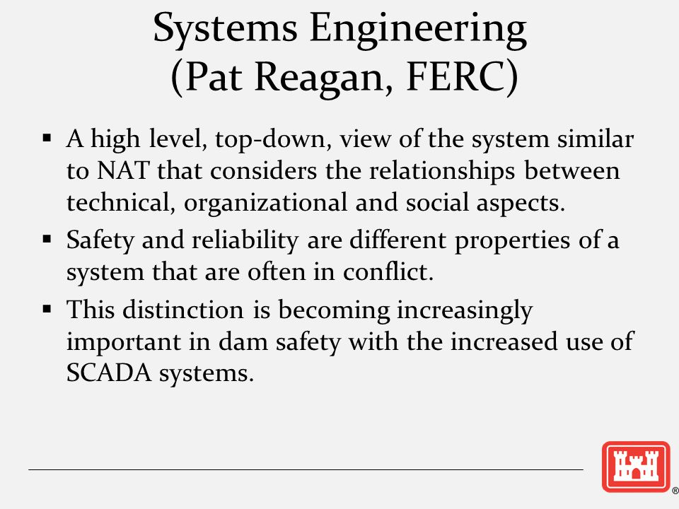 Systems Engineering (Pat Reagan, FERC) A high level, top-down, view of the system similar to NAT that considers the relationships between technical, o