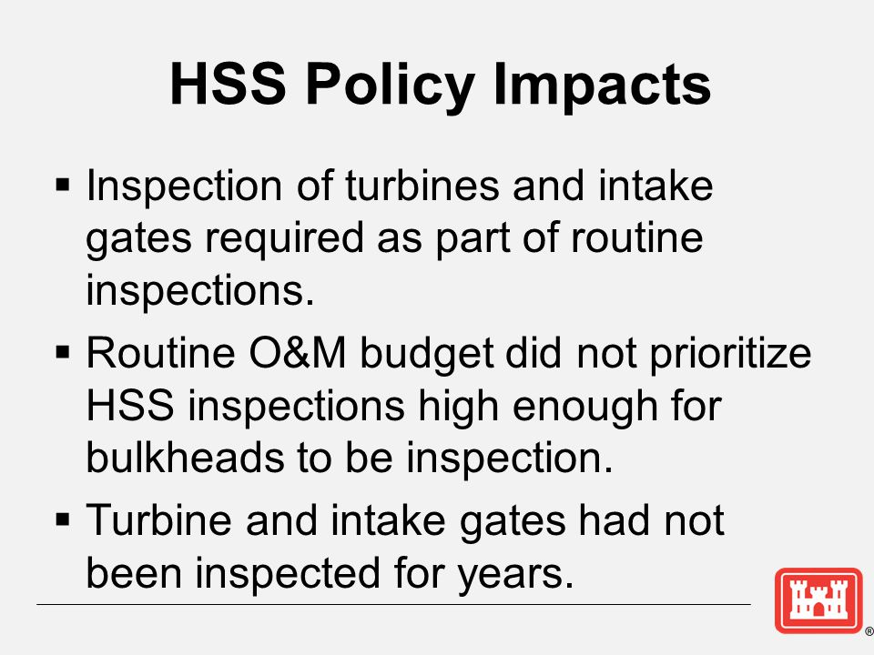HSS Policy Impacts Inspection of turbines and intake gates required as part of routine inspections. Routine O&M budget did not prioritize HSS inspecti