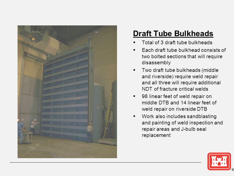 Intake Bulkheads Total of 3 intake bulkheads Mobile crane required to remove/install bulkheads All three intake bulkheads require weld repair 50 linear feet of weld repair for all three bulkheads Work also includes sandblasting and painting of weld repair areas and J- bulb seal replacement