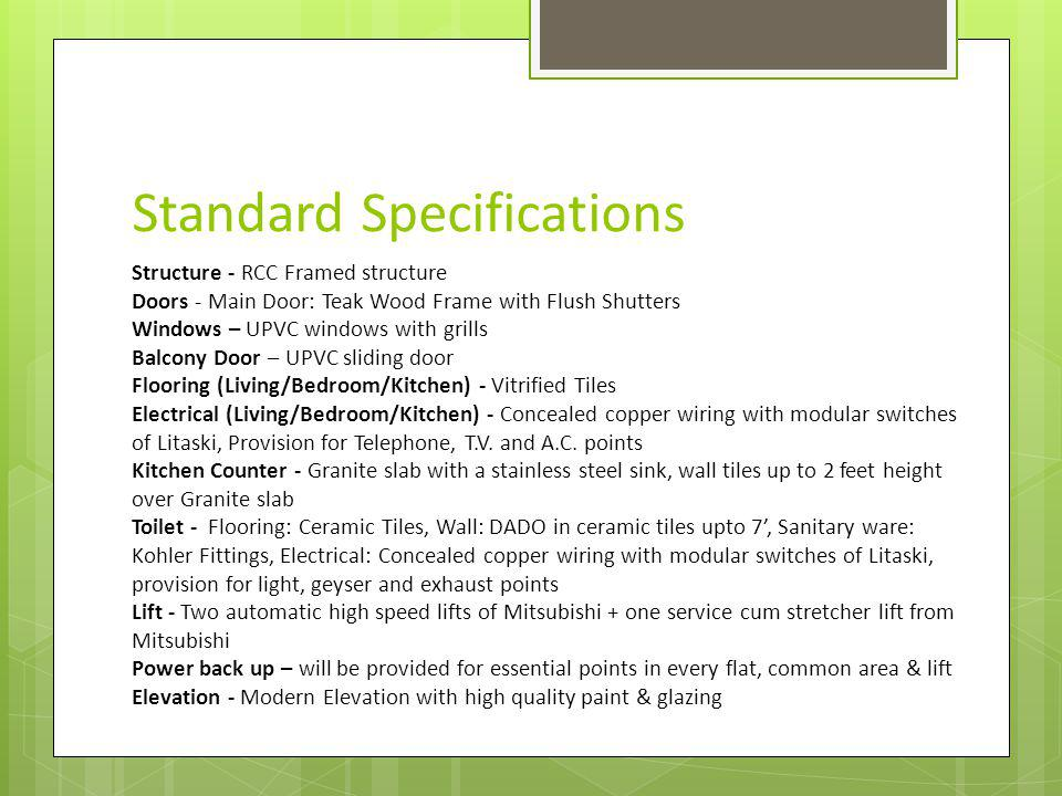 Standard Specifications Structure - RCC Framed structure Doors - Main Door: Teak Wood Frame with Flush Shutters Windows – UPVC windows with grills Balcony Door – UPVC sliding door Flooring (Living/Bedroom/Kitchen) - Vitrified Tiles Electrical (Living/Bedroom/Kitchen) - Concealed copper wiring with modular switches of Litaski, Provision for Telephone, T.V.