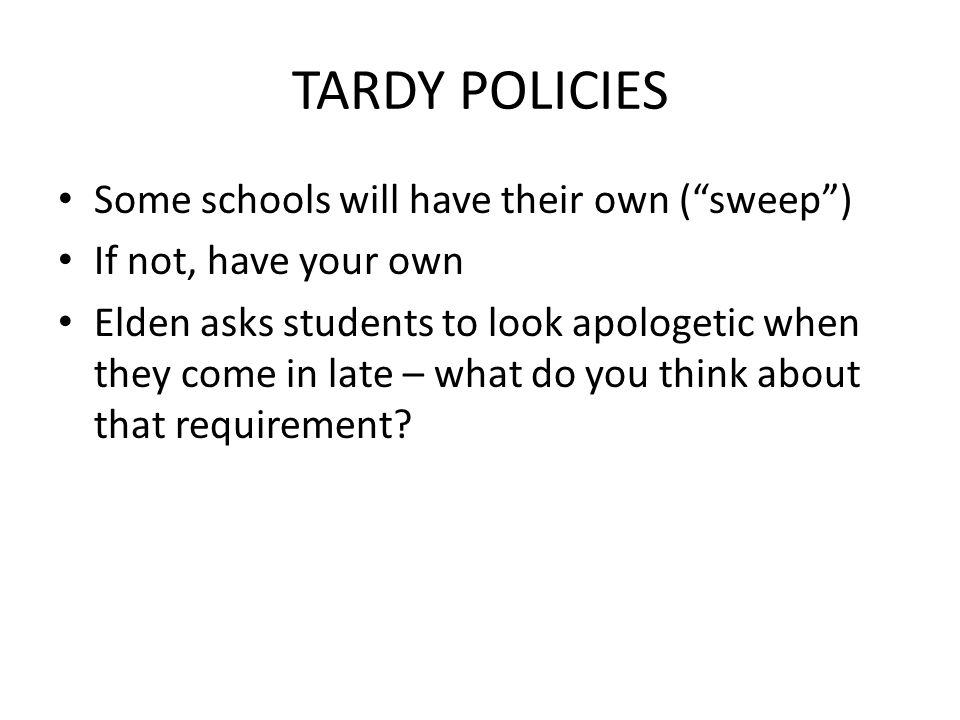 TARDY POLICIES Some schools will have their own (sweep) If not, have your own Elden asks students to look apologetic when they come in late – what do you think about that requirement