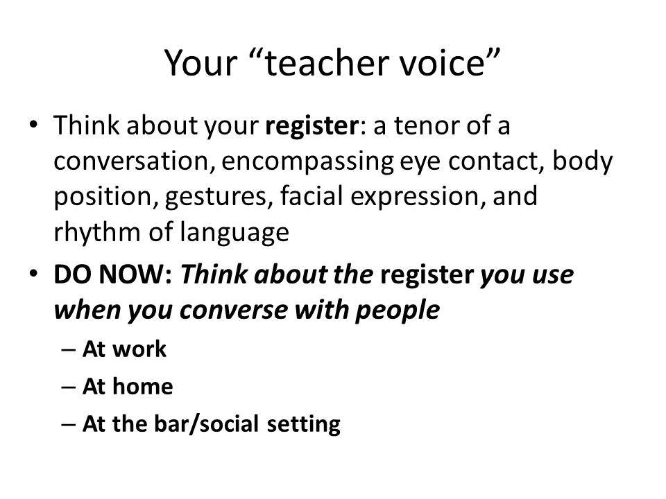 Your teacher voice Think about your register: a tenor of a conversation, encompassing eye contact, body position, gestures, facial expression, and rhy