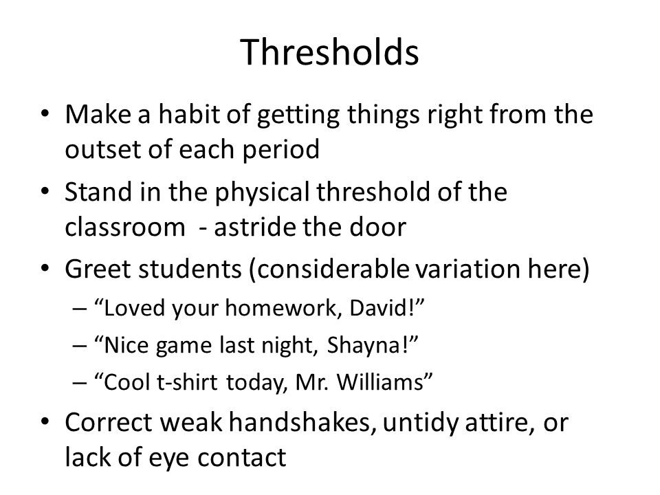 Thresholds Make a habit of getting things right from the outset of each period Stand in the physical threshold of the classroom - astride the door Greet students (considerable variation here) – Loved your homework, David.