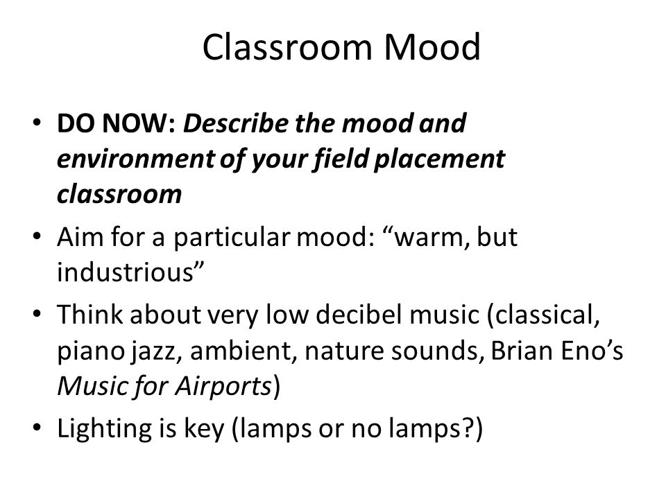 Classroom Mood DO NOW: Describe the mood and environment of your field placement classroom Aim for a particular mood: warm, but industrious Think about very low decibel music (classical, piano jazz, ambient, nature sounds, Brian Enos Music for Airports) Lighting is key (lamps or no lamps )