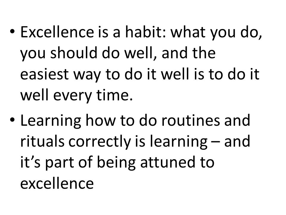 Excellence is a habit: what you do, you should do well, and the easiest way to do it well is to do it well every time. Learning how to do routines and