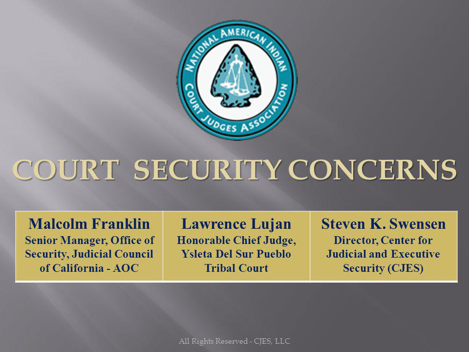 All Rights Reserved - CJES, LLC COURT SECURITY CONCERNS Malcolm Franklin Senior Manager, Office of Security, Judicial Council of California - AOC Lawr