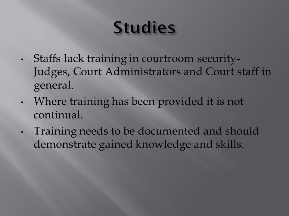 Staffs lack training in courtroom security- Judges, Court Administrators and Court staff in general. Where training has been provided it is not contin