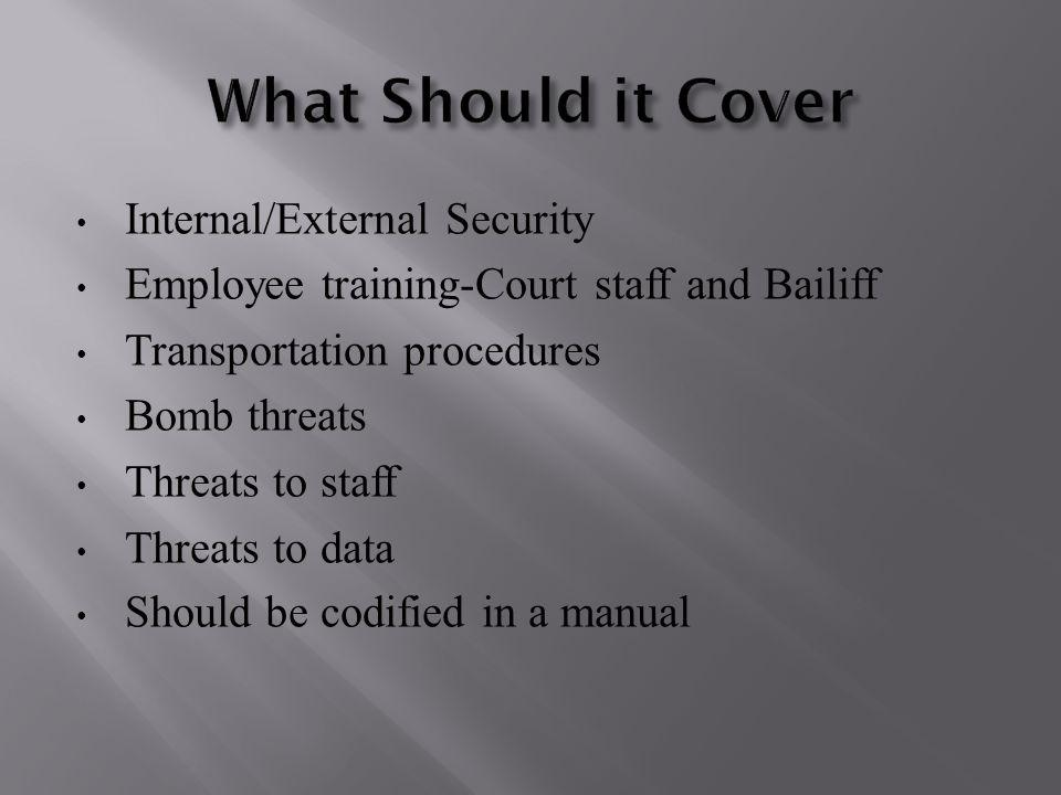Internal/External Security Employee training-Court staff and Bailiff Transportation procedures Bomb threats Threats to staff Threats to data Should be codified in a manual