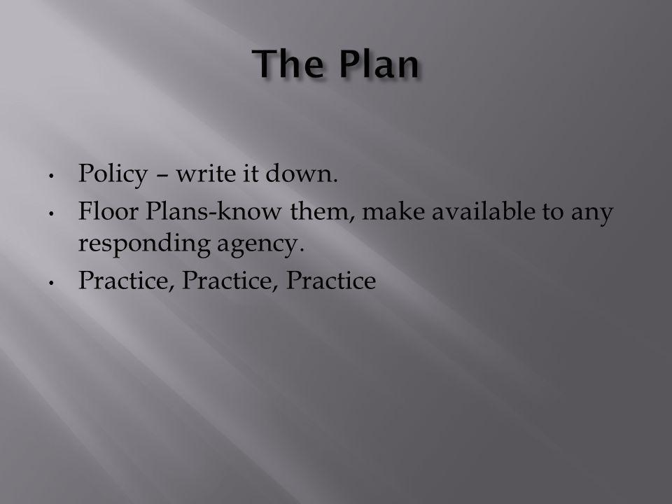 Policy – write it down. Floor Plans-know them, make available to any responding agency. Practice, Practice, Practice