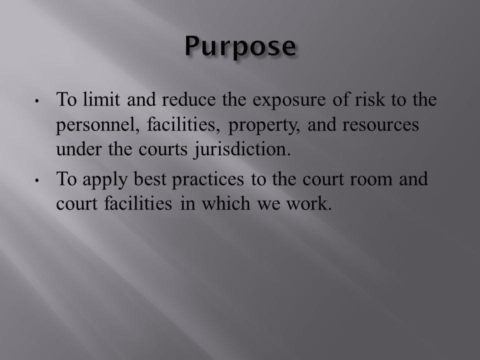 To limit and reduce the exposure of risk to the personnel, facilities, property, and resources under the courts jurisdiction.