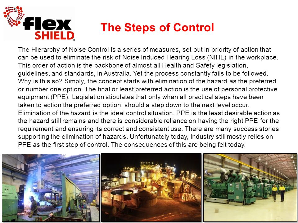 The Hierarchy of Noise Control is a series of measures, set out in priority of action that can be used to eliminate the risk of Noise Induced Hearing Loss (NIHL) in the workplace.