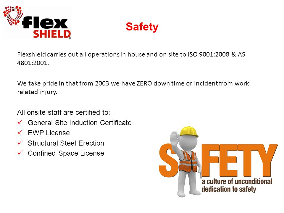 Flexshield carries out all operations in house and on site to ISO 9001:2008 & AS 4801:2001. We take pride in that from 2003 we have ZERO down time or