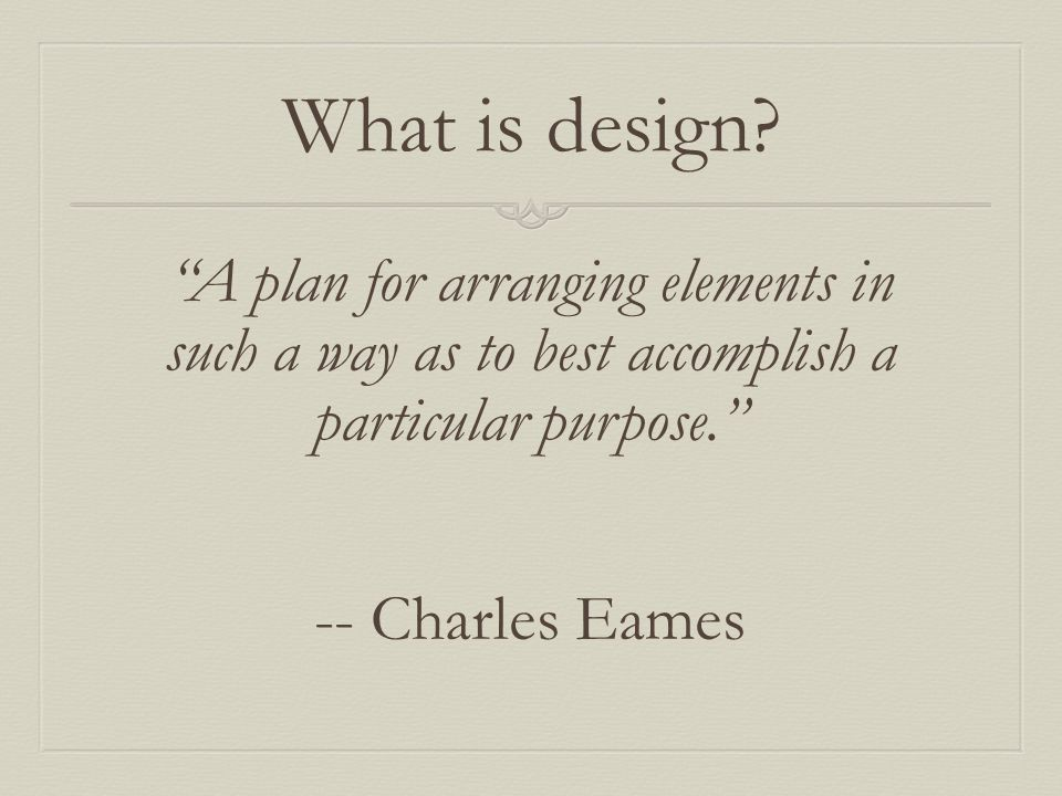 What is design? A plan for arranging elements in such a way as to best accomplish a particular purpose. -- Charles Eames
