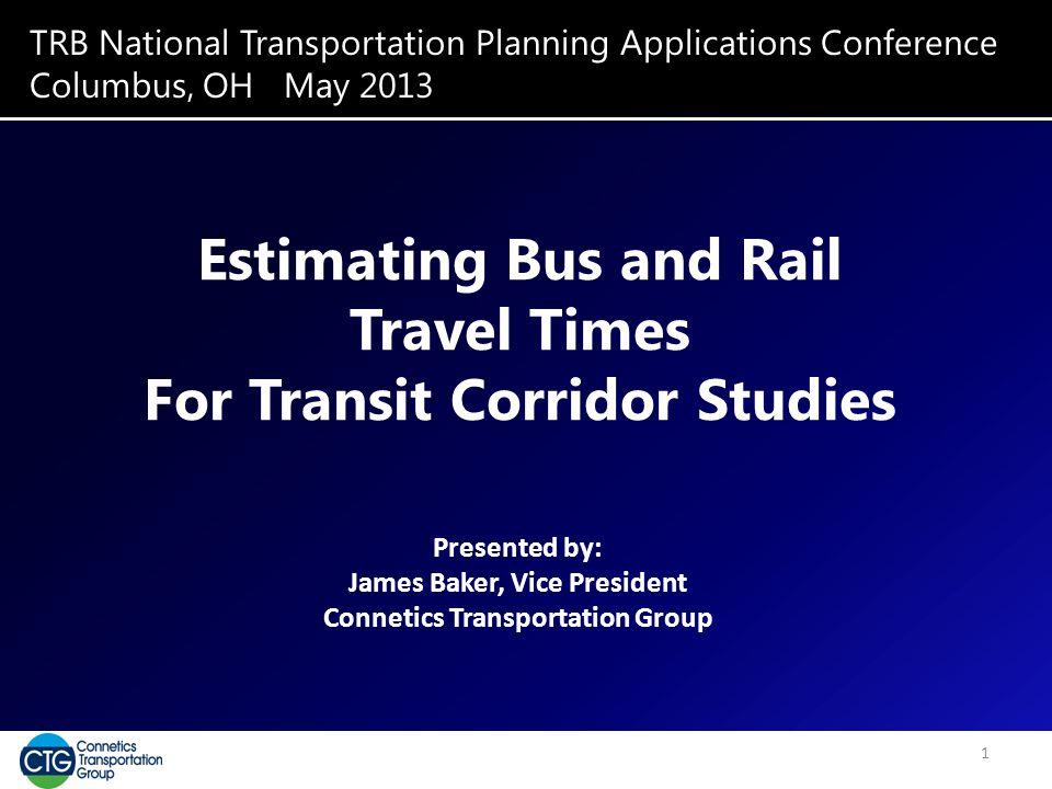 TRB National Transportation Planning Applications Conference Columbus, OH May 2013 Estimating Bus and Rail Travel Times For Transit Corridor Studies P