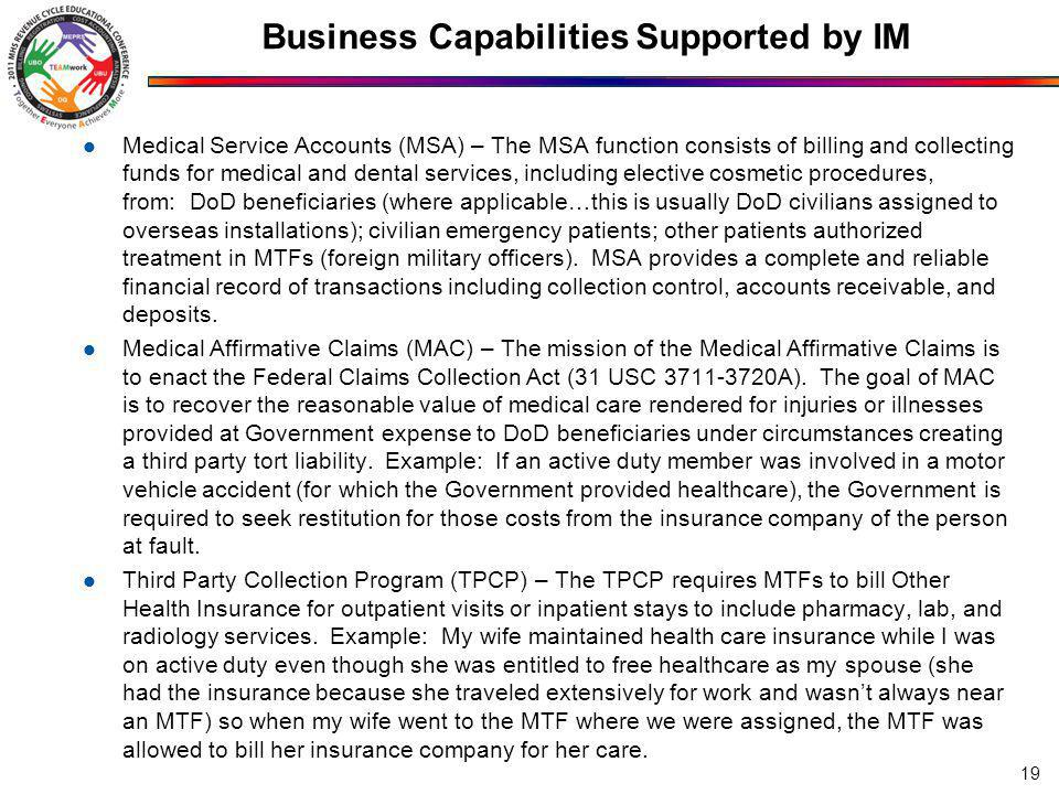 Business Capabilities Supported by IM Medical Service Accounts (MSA) – The MSA function consists of billing and collecting funds for medical and dental services, including elective cosmetic procedures, from: DoD beneficiaries (where applicable…this is usually DoD civilians assigned to overseas installations); civilian emergency patients; other patients authorized treatment in MTFs (foreign military officers).