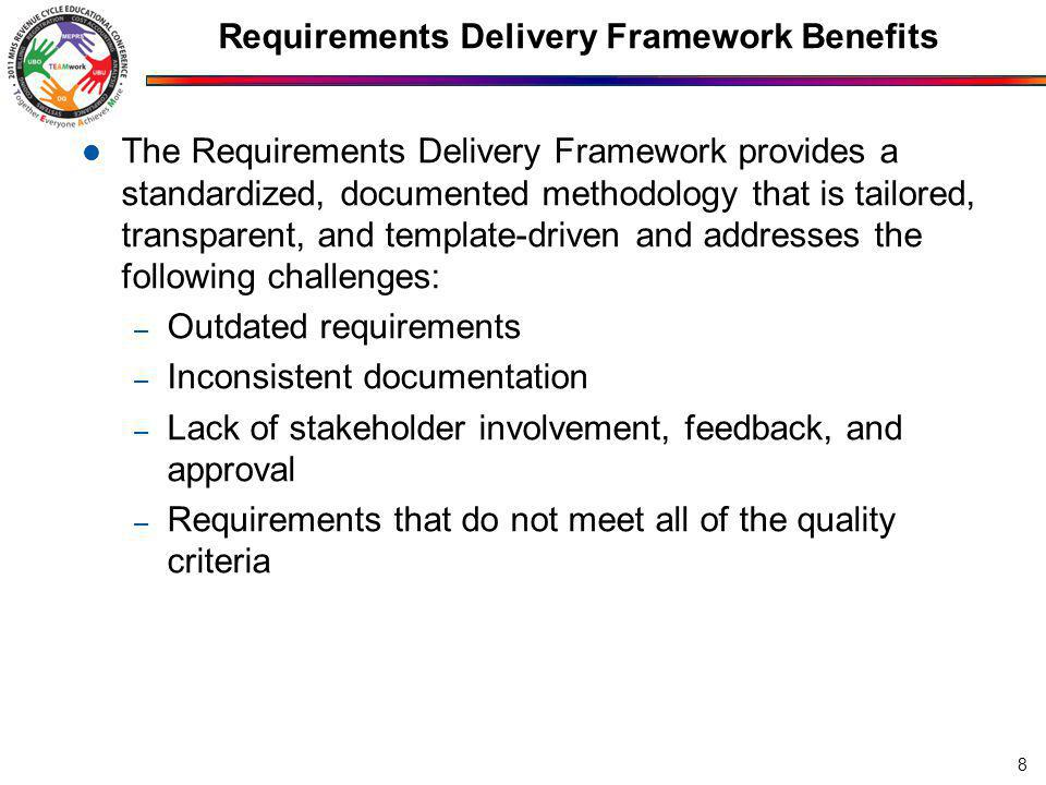 Requirements Delivery Framework Benefits The Requirements Delivery Framework provides a standardized, documented methodology that is tailored, transparent, and template-driven and addresses the following challenges: – Outdated requirements – Inconsistent documentation – Lack of stakeholder involvement, feedback, and approval – Requirements that do not meet all of the quality criteria 8