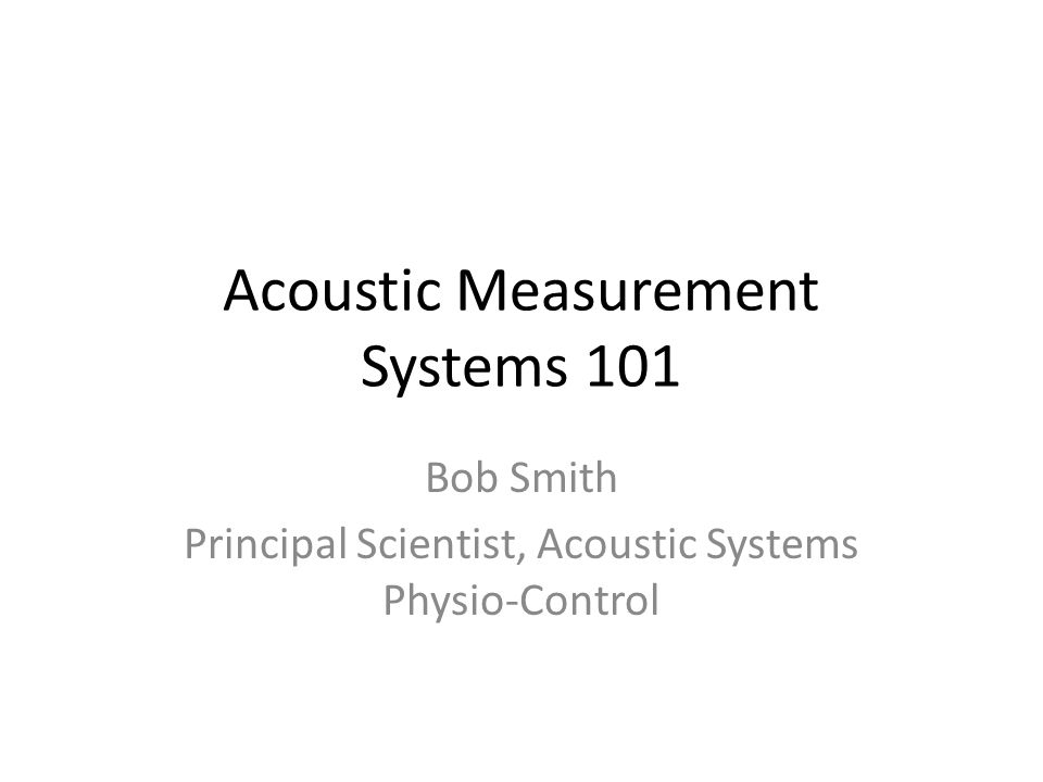 Acoustic Measurement Systems 101 Bob Smith Principal Scientist, Acoustic Systems Physio-Control