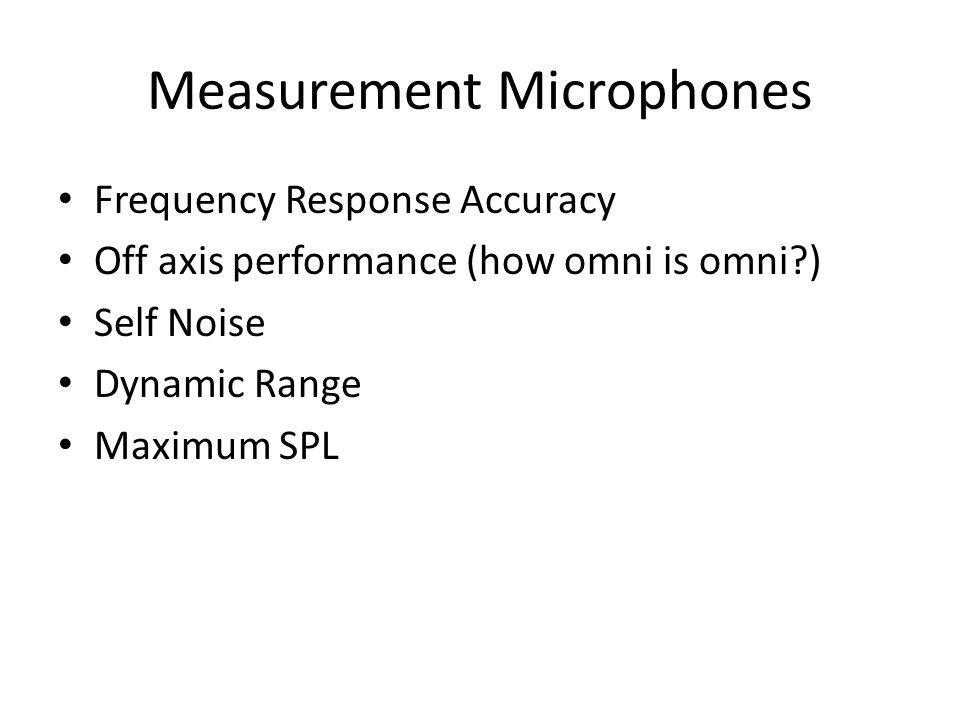 Measurement Microphones Frequency Response Accuracy Off axis performance (how omni is omni?) Self Noise Dynamic Range Maximum SPL