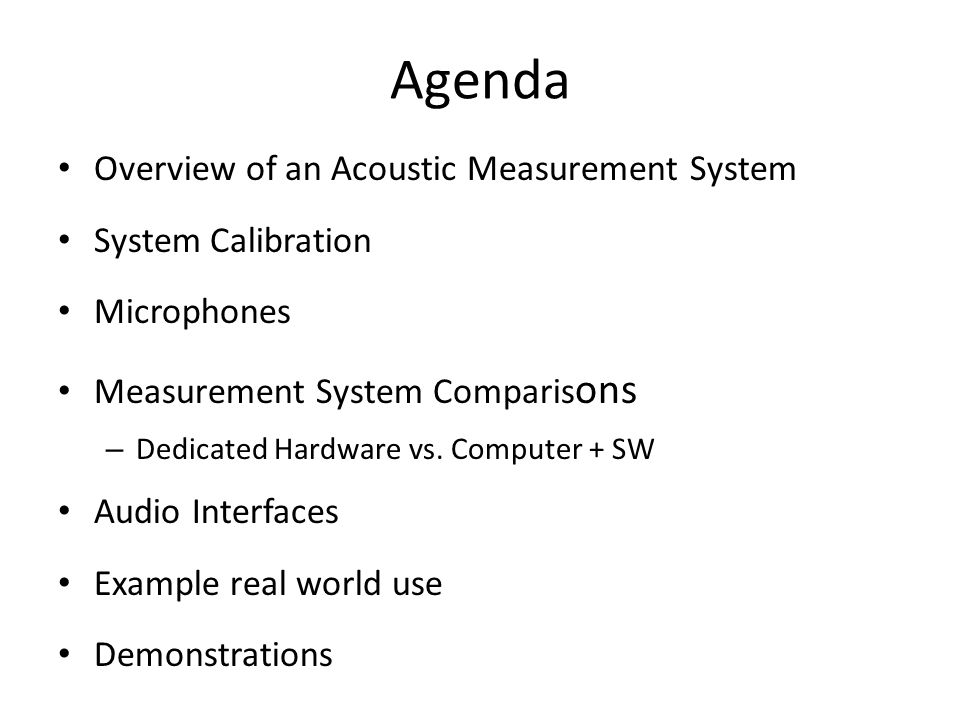Agenda Overview of an Acoustic Measurement System System Calibration Microphones Measurement System Comparis ons – Dedicated Hardware vs. Computer + S