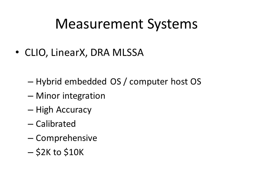 Measurement Systems CLIO, LinearX, DRA MLSSA – Hybrid embedded OS / computer host OS – Minor integration – High Accuracy – Calibrated – Comprehensive