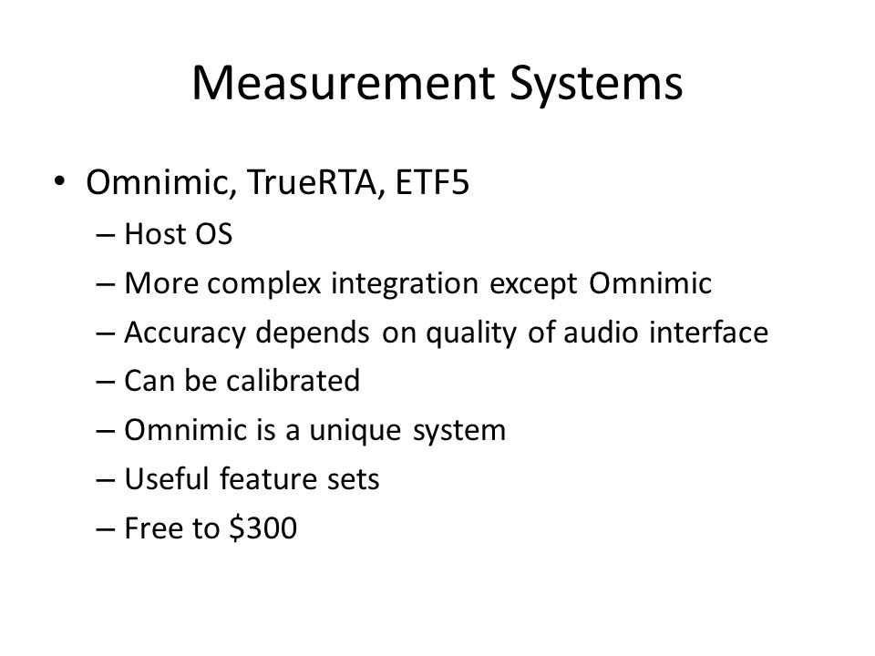 Measurement Systems Omnimic, TrueRTA, ETF5 – Host OS – More complex integration except Omnimic – Accuracy depends on quality of audio interface – Can