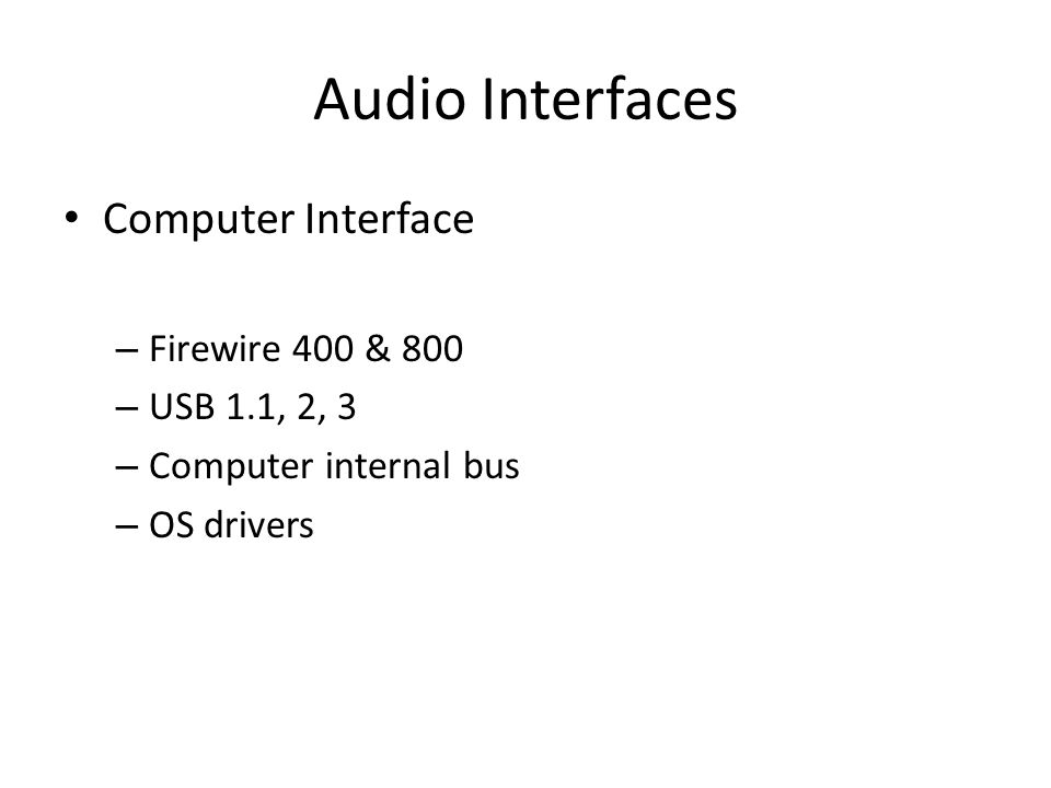 Audio Interfaces Computer Interface – Firewire 400 & 800 – USB 1.1, 2, 3 – Computer internal bus – OS drivers