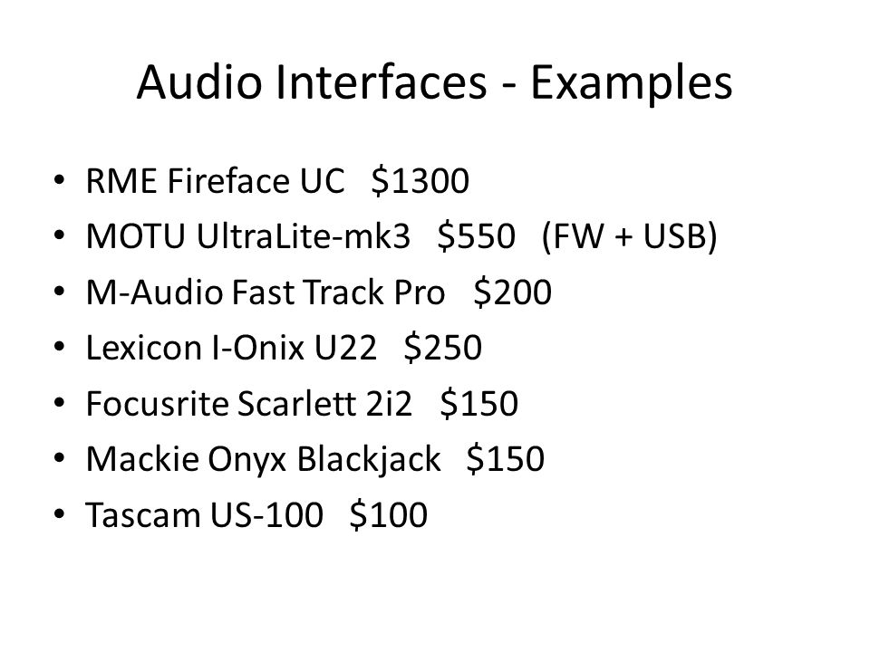 Audio Interfaces - Examples RME Fireface UC $1300 MOTU UltraLite-mk3 $550 (FW + USB) M-Audio Fast Track Pro $200 Lexicon I-Onix U22 $250 Focusrite Sca