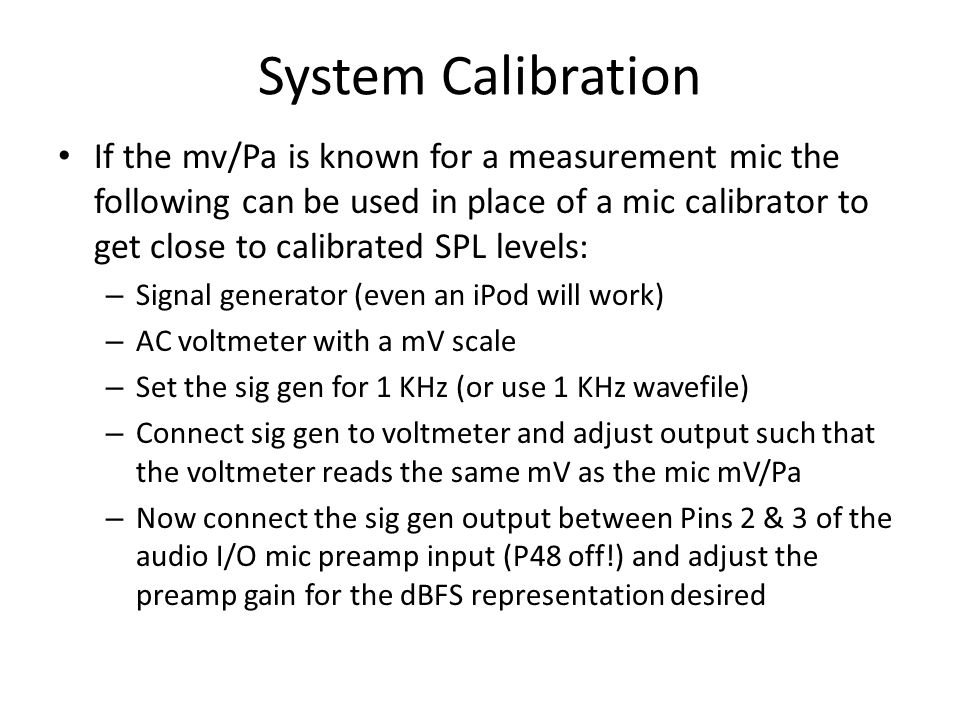 System Calibration If the mv/Pa is known for a measurement mic the following can be used in place of a mic calibrator to get close to calibrated SPL l