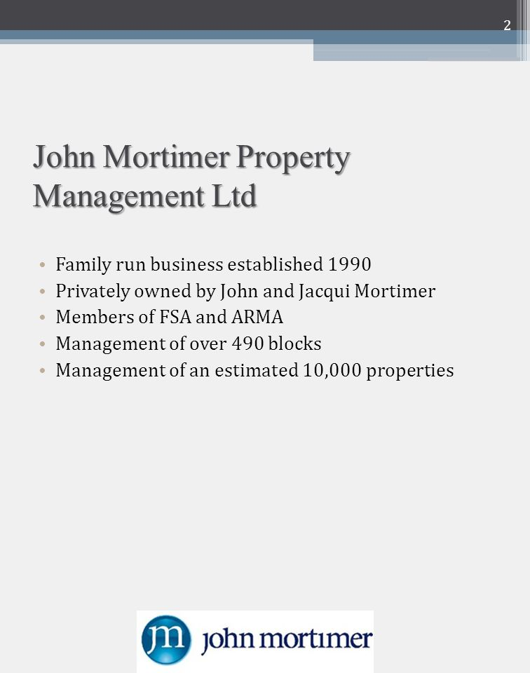 John Mortimer Property Management Ltd Family run business established 1990 Privately owned by John and Jacqui Mortimer Members of FSA and ARMA Management of over 490 blocks Management of an estimated 10,000 properties 2